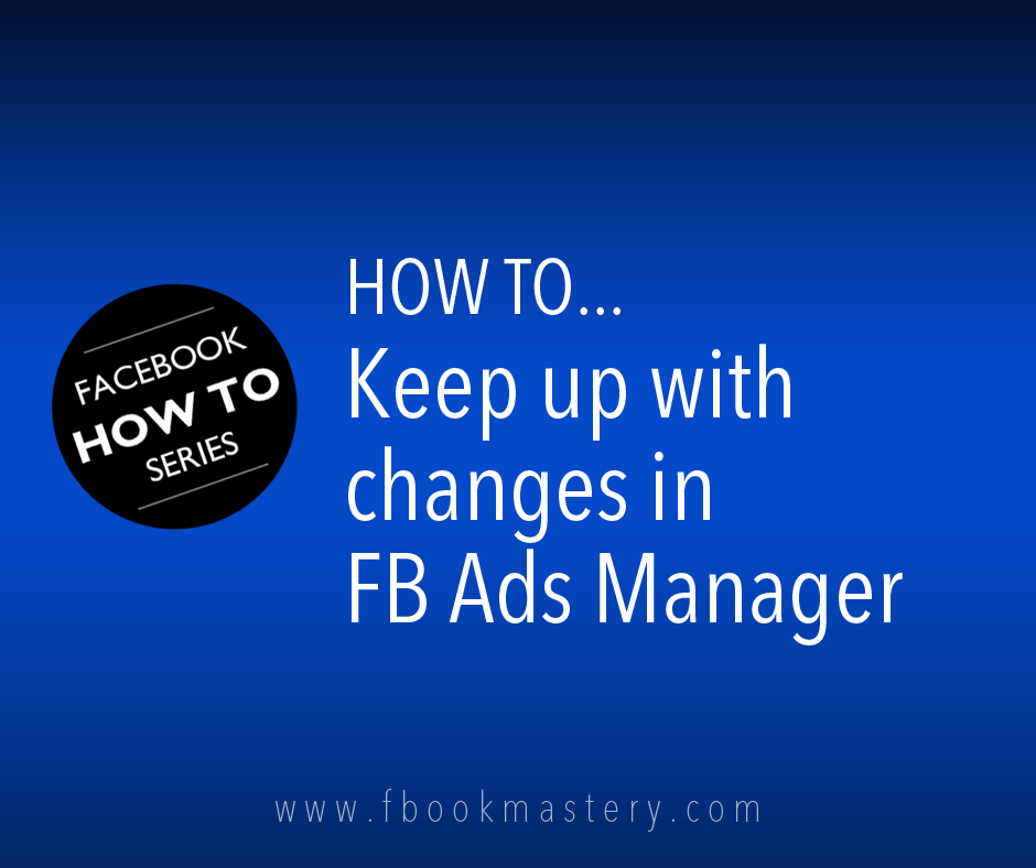 How to Keep up with changes in FB Ads Manager